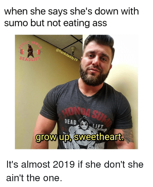 Ass, Honda, and Memes: when she says she's down with  sumo but not eating ass  AT BE  nk  EADLIF  9  HONDA SU  DEAD  LIFT  grow up, Sweetheart It's almost 2019 if she don't she ain't the one.