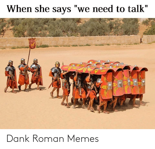 "We Need: When she says ""we need to talk""  %3D  CLEG V Dank Roman Memes"