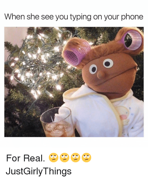 Justgirlythings: When she see you typing on your phone For Real. 🙄🙄🙄🙄 JustGirlyThings