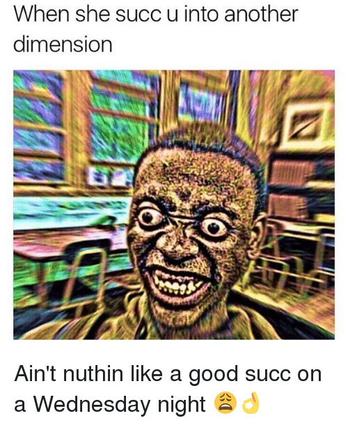 Wednesday Night: When she succ u into another  dimension Ain't nuthin like a good succ on a Wednesday night 😩👌