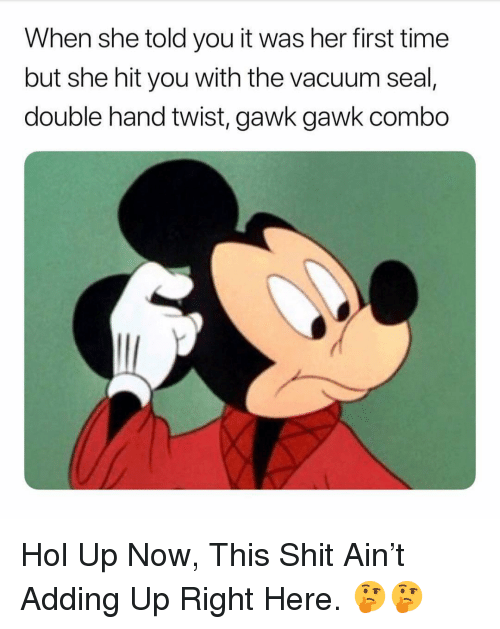 Shit, Seal, and Time: When she told you it was her first time  but she hit you with the vacuum seal,  double hand twist, gawk gawk combo Hol Up Now, This Shit Ain't Adding Up Right Here. 🤔🤔