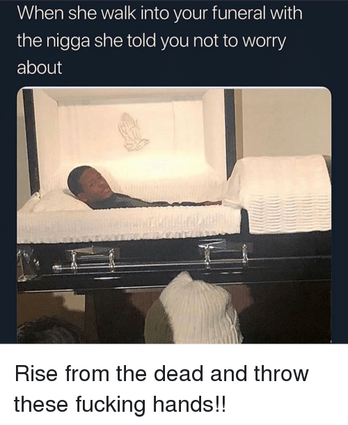 Fucking, Memes, and 🤖: When she walk into your funeral with  the nigga she told you not to worry  about Rise from the dead and throw these fucking hands!!