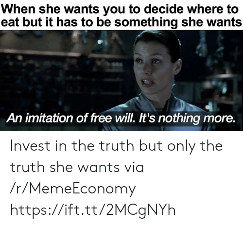 she wants: When she wants you to decide where to  eat but it has to be something she wants  An imitation of free will. It's nothing more. Invest in the truth but only the truth she wants via /r/MemeEconomy https://ift.tt/2MCgNYh