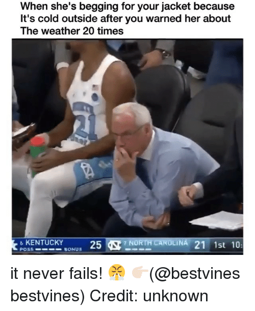 Memes, Kentucky, and The Weather: When she's begging for your jacket because  It's cold outside after you warned her about  The weather 20 times  KENTUCKY  POSS BONUS  oU 25  7 NORTH CAOLINA 21 1st 10 it never fails! 😤 👉🏻(@bestvines bestvines) Credit: unknown