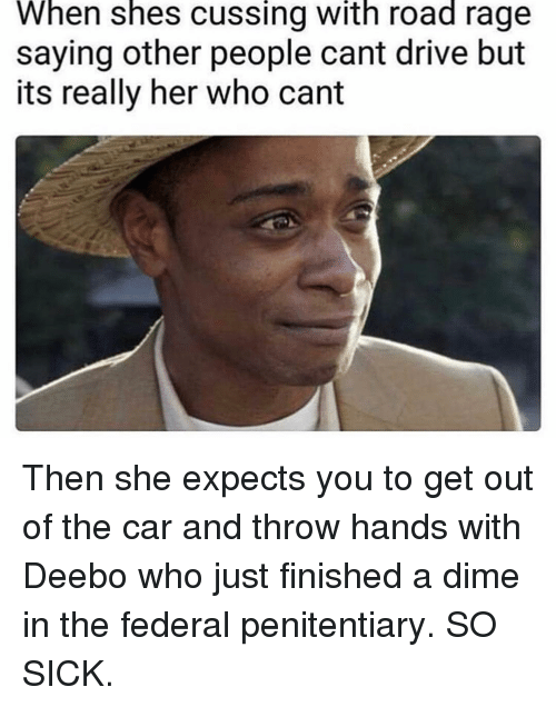 Memes, Drive, and Sick: When shes cussing with road rage  saying other people cant drive but  its really her who cant Then she expects you to get out of the car and throw hands with Deebo who just finished a dime in the federal penitentiary. SO SICK.