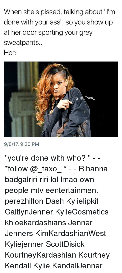 """Ass, Lmao, and Lol: When she's pissed, talking about """"I'm  done with your ass"""", so you show up  at her door sporting your grey  sweatpants..  Her:  IG Taxo  9/8/17, 9:20 PM """"you're done with who?!"""" - - *follow @_taxo_ * - - Rihanna badgalriri riri lol lmao own people mtv eentertainment perezhilton Dash Kylielipkit CaitlynJenner KylieCosmetics khloekardashians Jenner Jenners KimKardashianWest Kyliejenner ScottDisick KourtneyKardashian Kourtney Kendall Kylie KendallJenner"""
