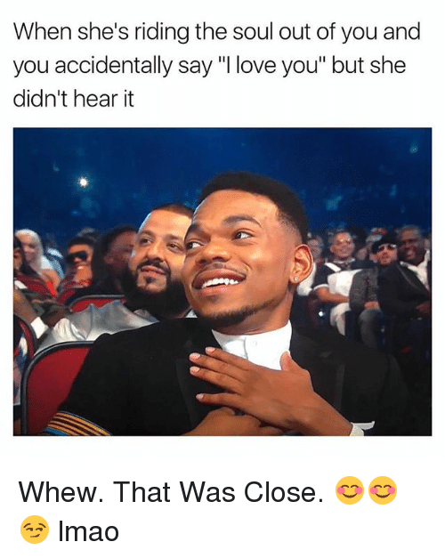 "Lmao, Love, and I Love You: When she's riding the soul out of you and  you accidentally say ""I love you"" but she  didn't hear it Whew. That Was Close. 😊😊😏 lmao"