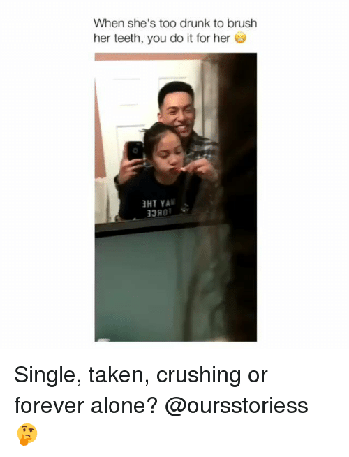 Being Alone, Drunk, and Memes: When she's too drunk to brush  her teeth, you do it for her  380 Single, taken, crushing or forever alone? @oursstoriess 🤔