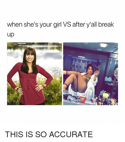 Break, Girl, and Your Girl: when she's your girl VS after y all break  up THIS IS SO ACCURATE