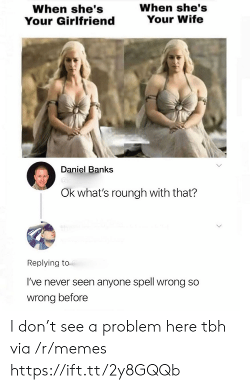 Banks: When she's  Your Wife  When she's  Your Girlfriend  Daniel Banks  @ie  Ok what's roungh with that?  Replying to  I've never seen anyone spell wrong so  wrong before I don't see a problem here tbh via /r/memes https://ift.tt/2y8GQQb