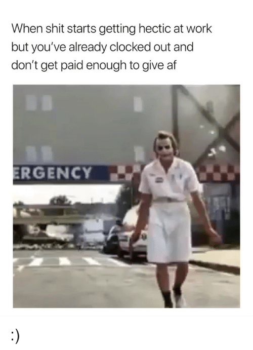 Af, Shit, and Work: When shit starts getting hectic at work  but you've already clocked out and  don't get paid enough to give af :)