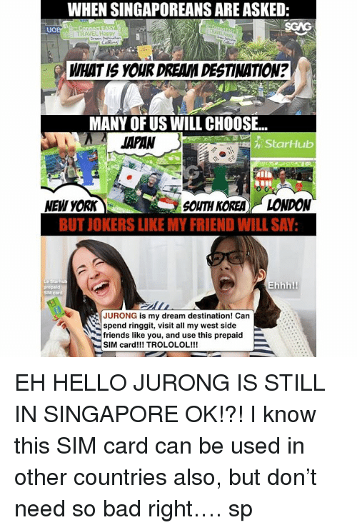 West Side: WHEN SINGAPOREANS ARE ASKED:  SGAG  UO  TRAVEL Happy  WHAT IS YOUR DREAM DESTINATION?  MANY OF US WILL CHOOSE..  JAPAN  StarHub  NEW YORK  SOUTH KOREA)(-LONDON  BUT IOKERS LIKE MY FRIEND WILL SAY  prepald  SIM  Ehhh!  JURONG is my dream destination! Can  spend ringgit, visit all my west side  friends like you, and use this prepaid  SIM card!!! TROLOLOL!!! EH HELLO JURONG IS STILL IN SINGAPORE OK!?! I know this SIM card <link in bio> can be used in other countries also, but don't need so bad right…. sp