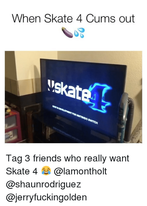 Friends, Skate, and Who: When Skate 4 Cums out  oskate Tag 3 friends who really want Skate 4 😂 @lamontholt @shaunrodriguez @jerryfuckingolden