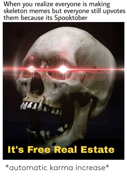 Memes, Free, and Karma: When  skeleton memes but  realize everyone is making  upvotes  you  still  everyone  them because its Spooktober  It's Free Real Estate *automatic karma increase*
