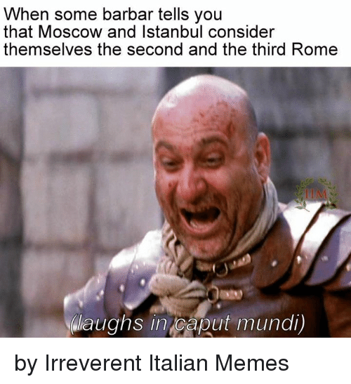 Italian Meme: When some barbar tells you  that Moscow and Istanbul consider  themselves the second and the third Rome  NWaughs in Caput mundi) by Irreverent Italian Memes