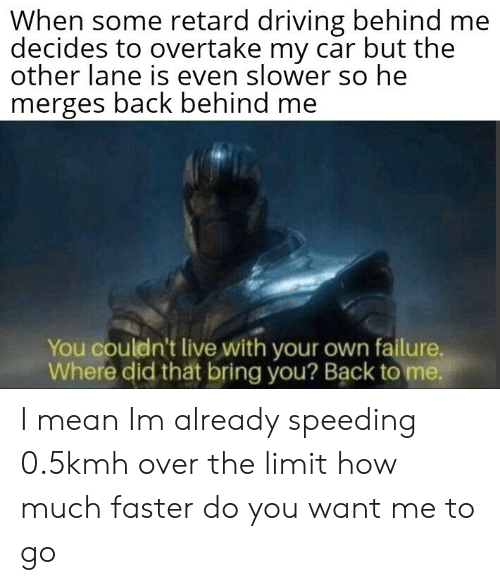 tht: When some retard driving behind me  decides to overtake my car but the  other lane is even slower so he  merges back behind me  You couldn't live with your own failure,  Where did tht bring you? Back to me. I mean Im already speeding 0.5kmh over the limit how much faster do you want me to go