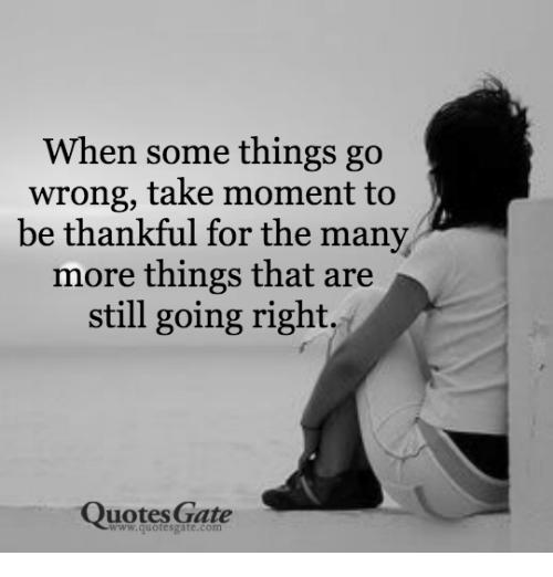 When Some Things Go Wrong Take Moment To Be Thankful For The Many Awesome Quotes Gate