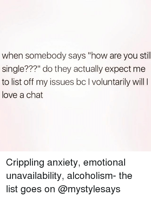 """Love, Anxiety, and Chat: when somebody says """"how are you still  single???"""" do they actually expect me  to list off my issues bc I voluntarily will  love a chat Crippling anxiety, emotional unavailability, alcoholism- the list goes on @mystylesays"""