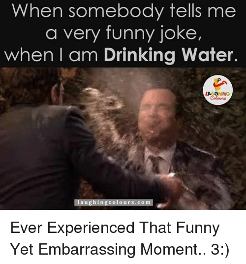 Funny Jokee: When somebody tells me  a very funny joke,  when I am Drinking water.  LA  laughing colours.co Ever Experienced That Funny Yet Embarrassing Moment.. 3:)