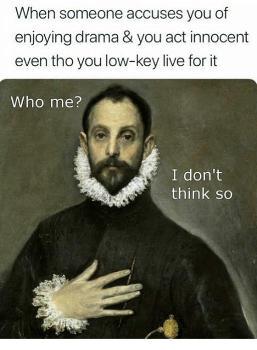 Low Key, Live, and Classical Art: When someone accuses you of  enjoying drama & you act innocent  even tho you low-key live for it  Who me?  I don't  think so