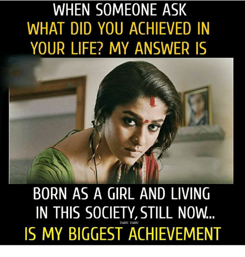 Life, Memes, and Girl: WHEN SOMEONE ASK  WHAT DID YOU ACHIEVED IN  YOUR LIFE? MY ANSWER IS  BORN AS A GIRL AND LIVING  IN THIS SOCIETY, STILL NOW.  IS MY BIGGEST ACHIEVEMENT  Tukki Tukki