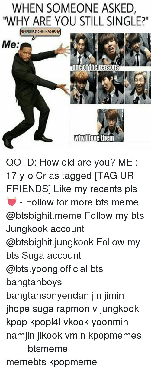 "Bts Memes: WHEN SOMEONE ASKED,  ""WHY ARE YOU STILL SINGLE?""  wIGIIMRS.CHIMKACHUw  Me:  one ofthe reasons  Whyllove them QOTD: How old are you? ME : 17 y-o Cr as tagged [TAG UR FRIENDS] Like my recents pls 💓 - Follow for more bts meme @btsbighit.meme Follow my bts Jungkook account @btsbighit.jungkook Follow my bts Suga account @bts.yoongiofficial bts bangtanboys bangtansonyendan jin jimin jhope suga rapmon v jungkook kpop kpopl4l vkook yoonmin namjin jikook vmin kpopmemes 슈가 방탄소년단 뷔 정국 호석 진 지민 남준 btsmeme memebts kpopmeme"
