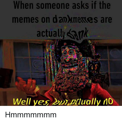 Memes, Asks, and Yes: When someone asks if the  memes on danememes are  actually ank  Well yes  ctually n0