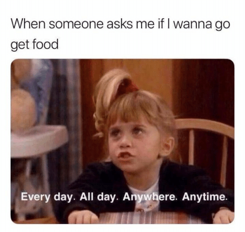 Food, Relationships, and Asks: When someone asks me if I wanna go  get food  Every day. All day. Anywhere. Anytime