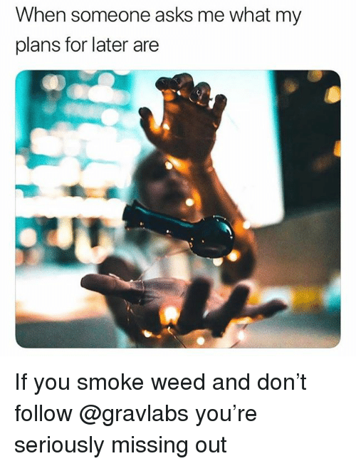 Weed, Asks, and Trendy: When someone asks me what my  plans for later are If you smoke weed and don't follow @gravlabs you're seriously missing out