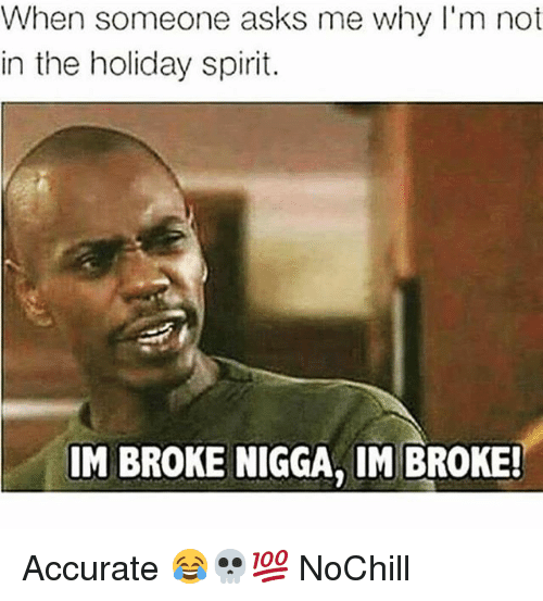 holiday spirit: When someone asks me why I'm not  in the holiday spirit.  IM BROKE NIGGA, IM BROKE! Accurate 😂💀💯 NoChill