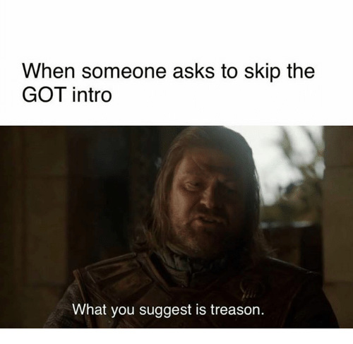 Game of Thrones, Treason, and Asks: When someone asks to skip the  GOT intro  What you suggest is treason.