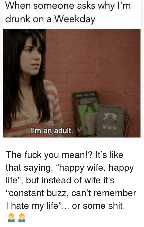 """Drunk, Fuck You, and Life: When someone asks why I'm  drunk on a Weekday  I'm an adult. The fuck you mean!? It's like that saying, """"happy wife, happy life"""", but instead of wife it's """"constant buzz, can't remember I hate my life""""... or some shit. 🤷♂️🤷♂️"""