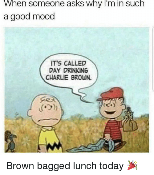 day drinking: When someone asks why I'm in such  a good mood  IT'S CALLED  DAY DRINKING  CHARLIE BROWN. Brown bagged lunch today 🎉