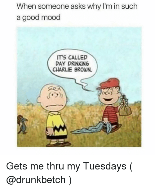 day drinking: When someone asks why I'm in such  a good mood  ITS CALLED  DAY DRINKING  CHARLIE BROWN.  ('기 Gets me thru my Tuesdays ( @drunkbetch )
