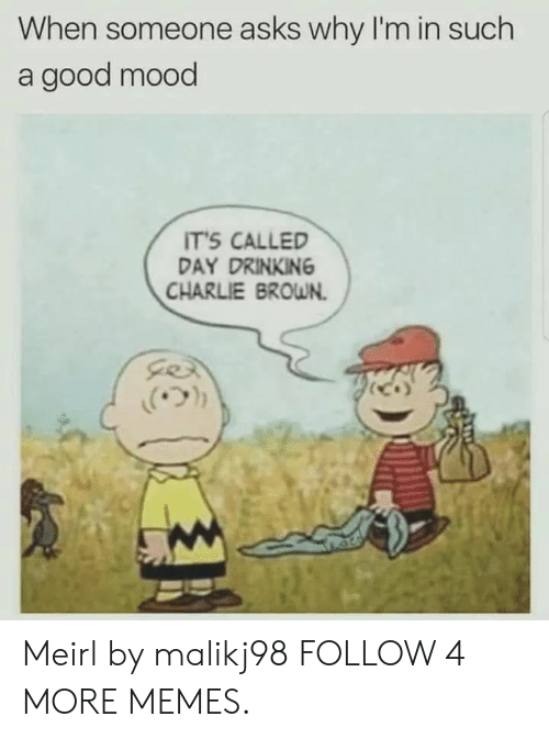 day drinking: When someone asks why I'm in such  a good mood  IT'S CALLED  DAY DRINKING  CHARLIE BROWN Meirl by malikj98 FOLLOW 4 MORE MEMES.