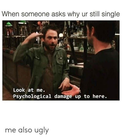 psychological: When someone asks why ur still single  Look at me.  Psychological damage up to here. me also ugly