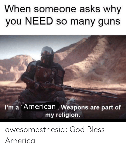 why you: When someone asks why  you NEED so many guns  I'm a ´American . Weapons are part of  my religion. awesomesthesia:  God Bless America