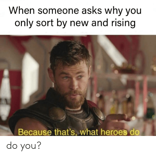 Heroes, Dank Memes, and Asks: When someone asks why you  only sort by new and rising  Because that's what heroes do do you?