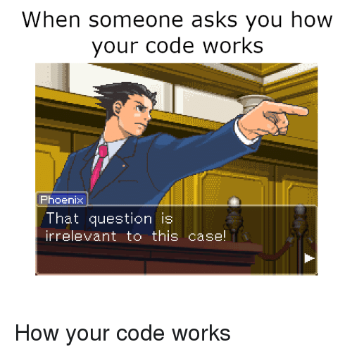 Phoenix, Asks, and How: When someone asks you how  your code works  Phoenix  That question is  irrelevant to this case! How your code works