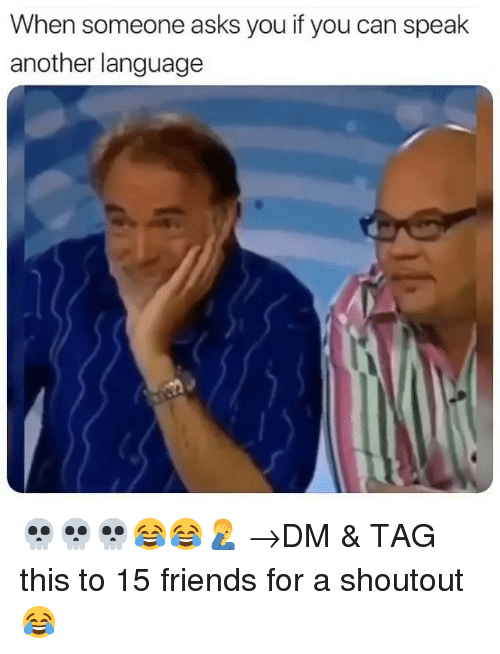 Friends, Memes, and Asks: When someone asks you if you can speak  another language 💀💀💀😂😂🤦♂️ →DM & TAG this to 15 friends for a shoutout😂