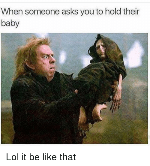 Be Like, Funny, and Lol: When someone asks you to hold their  baby Lol it be like that