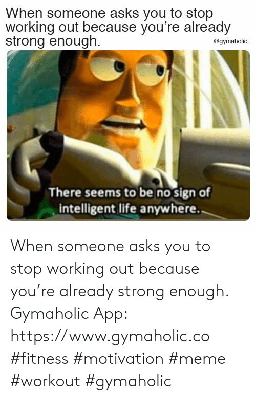 Life, Meme, and Working Out: When someone asks you to stop  working out because you're already  strong enough.  @gymaholic  There seems to be no sign of  intelligent life anywhere. When someone asks you to stop working out because you're already strong enough.  Gymaholic App: https://www.gymaholic.co  #fitness #motivation #meme #workout #gymaholic