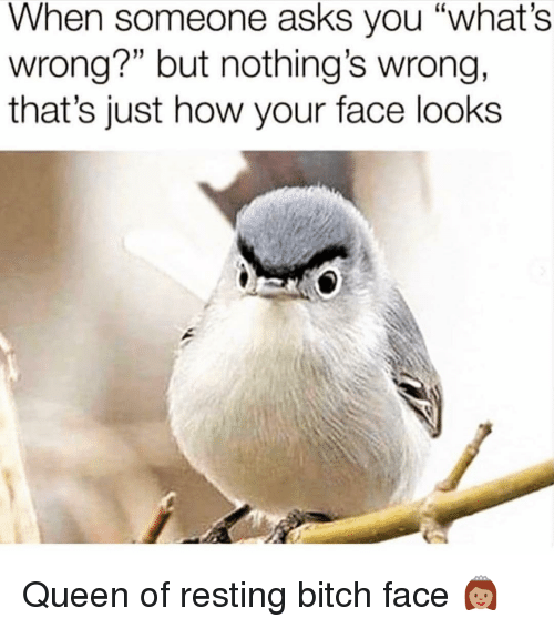 "Bitch, Queen, and Girl Memes: When someone asks you ""what's  wrong?"" but nothing's wrong,  that's just how your face looks Queen of resting bitch face 👸🏽"