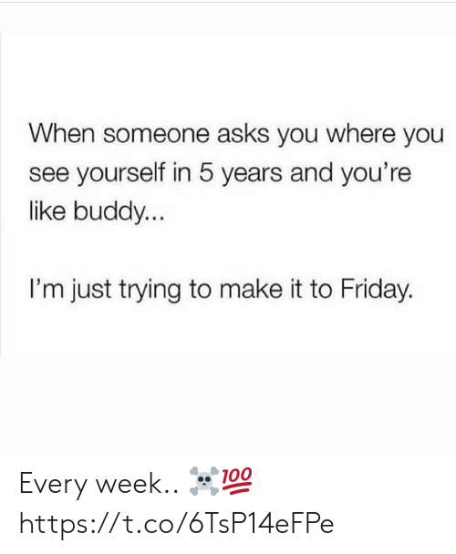 Friday, Asks, and Make: When someone asks you where you  see yourself in 5 years and you're  like buddy...  I'm just trying to make it to Friday. Every week.. ☠️💯 https://t.co/6TsP14eFPe