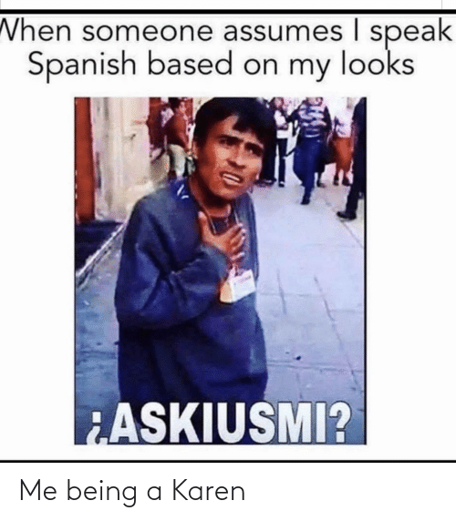 Spanish, Speak, and Someone: When someone assumes I speak  Spanish based on my looks  ASKIUSMI? Me being a Karen