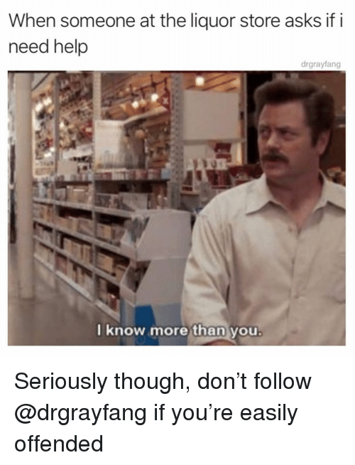 Memes, Help, and Liquor Store: When someone at the liquor store asks if i  need help  drgrayfang  know morethan you Seriously though, don't follow @drgrayfang if you're easily offended