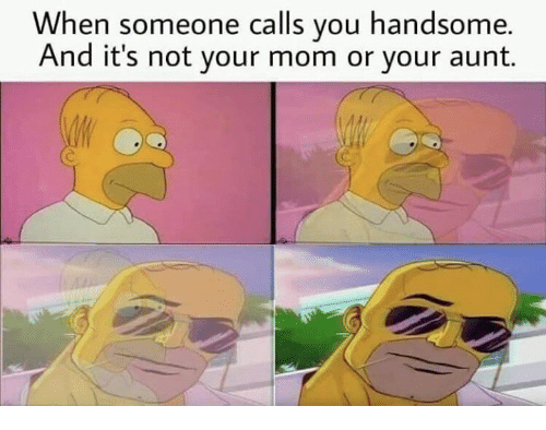 Mom, You, and Handsome: When someone calls you handsome.  And it's not your mom or your aunt.