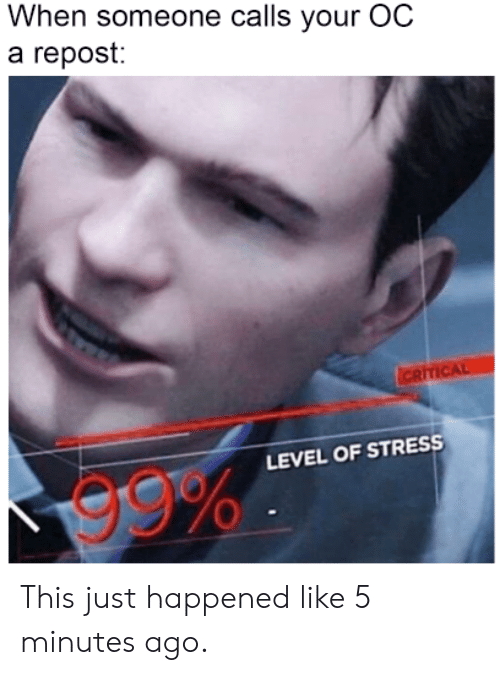 Dank Memes, Stress, and Level: When someone calls your OC  a repost:  CRITICAL  LEVEL OF STRESS  99% This just happened like 5 minutes ago.