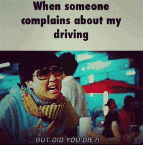 But Did You Die: When someone  complains about my  driving  BUT DID YOU DIE?!