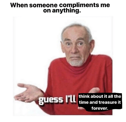 Forever, Time, and All The: When someone compliments me  on anything.  think about it all the  time and treasure it  forever.